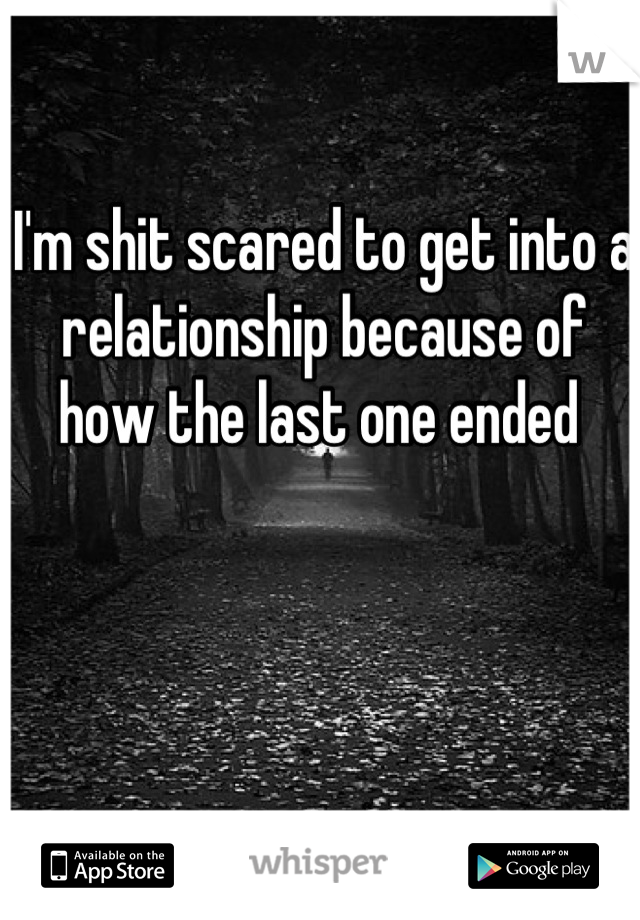 I'm shit scared to get into a relationship because of how the last one ended
