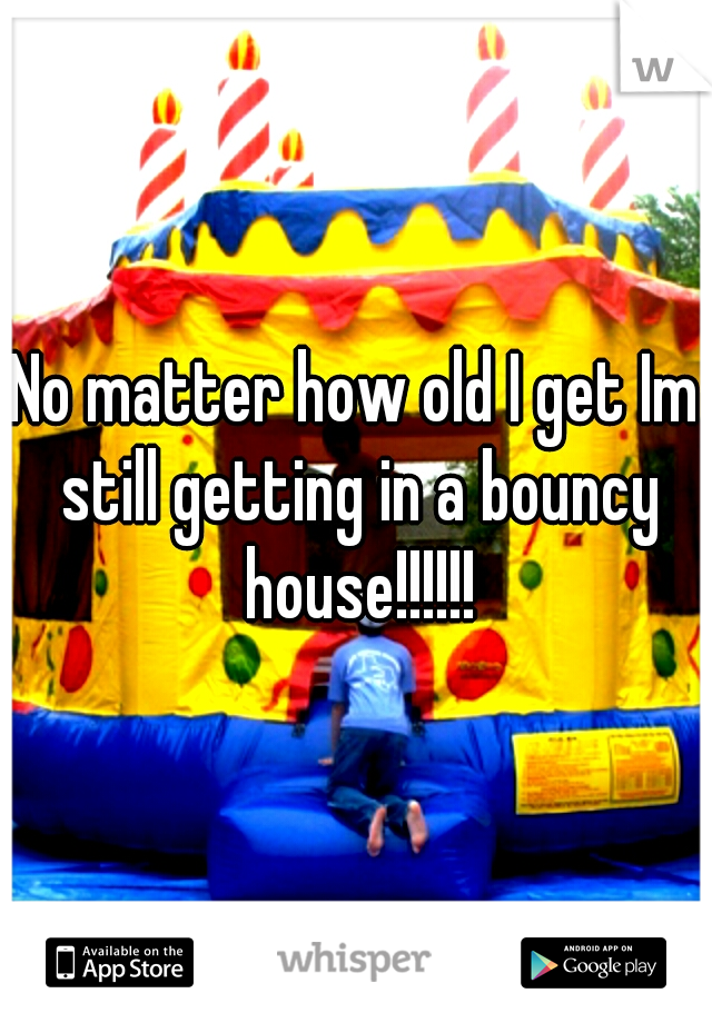 No matter how old I get Im still getting in a bouncy house!!!!!!