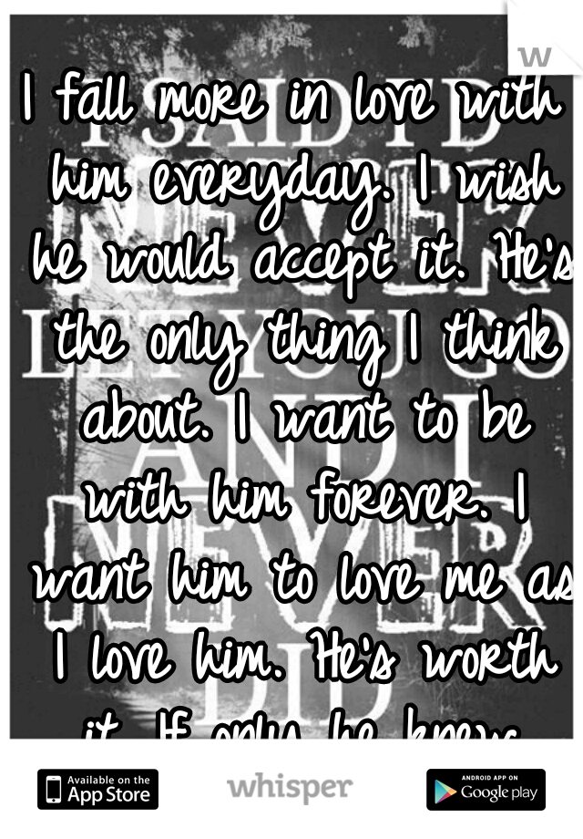 I fall more in love with him everyday. I wish he would accept it. He's the only thing I think about. I want to be with him forever. I want him to love me as I love him. He's worth it. If only he knew.
