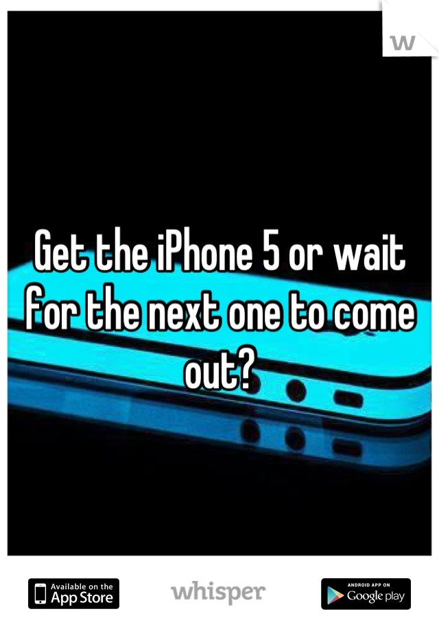 Get the iPhone 5 or wait for the next one to come out?