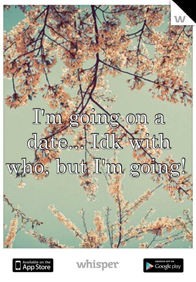 I'm going on a date... Idk with who, but I'm going!