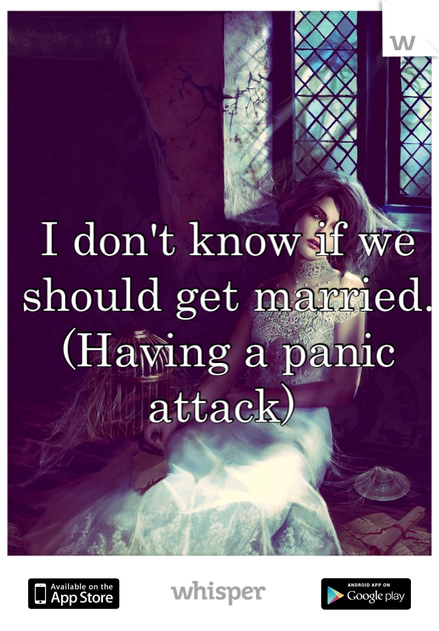 I don't know if we should get married. (Having a panic attack)
