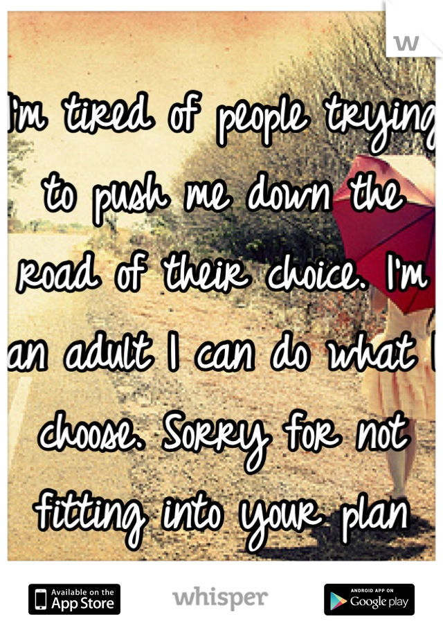 I'm tired of people trying to push me down the road of their choice. I'm an adult I can do what I choose. Sorry for not fitting into your plan