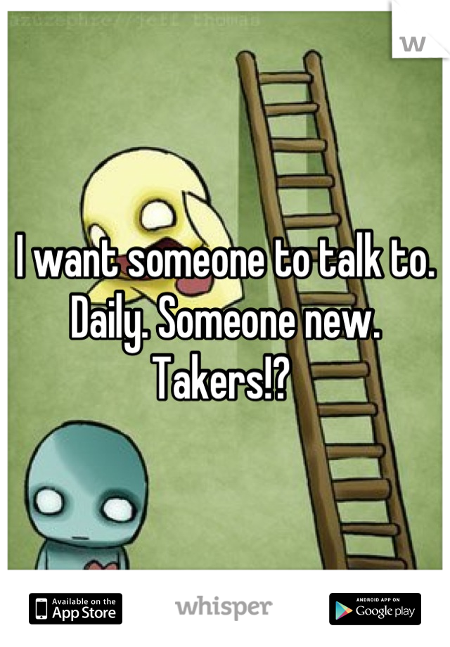 I want someone to talk to. Daily. Someone new. Takers!?