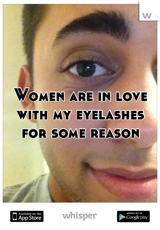 Women are in love with my eyelashes for some reason