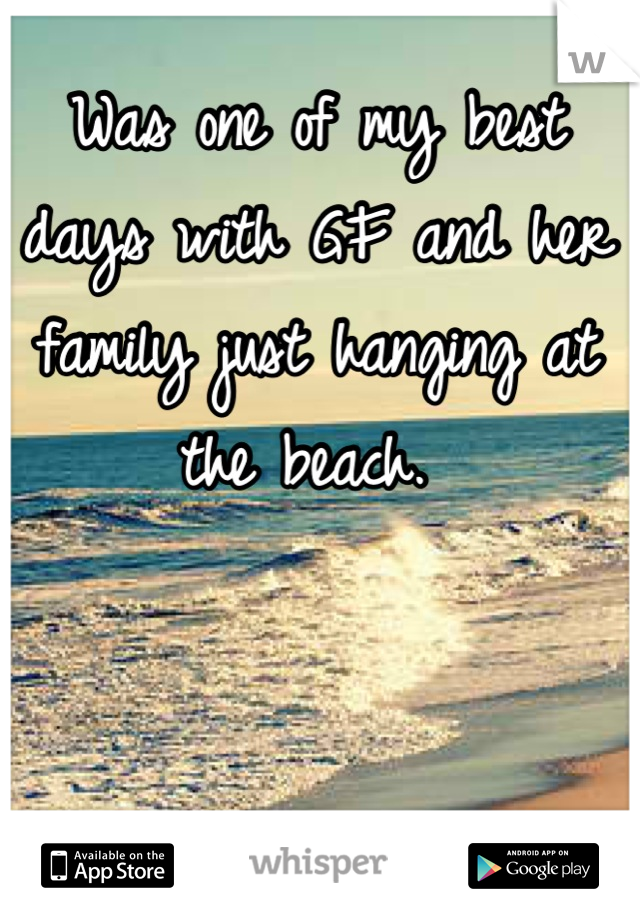 Was one of my best days with GF and her family just hanging at the beach.
