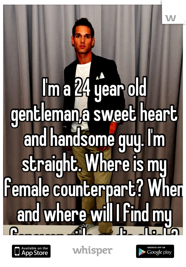 I'm a 24 year old gentleman,a sweet heart and handsome guy. I'm straight. Where is my female counterpart? When and where will I find my forever,ride or die chick?