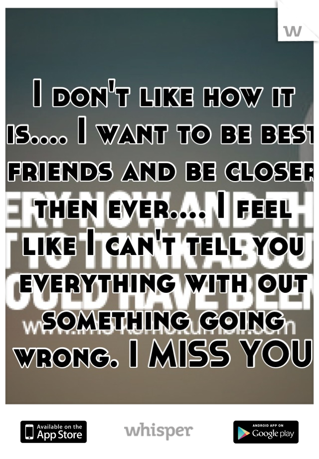 I don't like how it is.... I want to be best friends and be closer then ever.... I feel like I can't tell you everything with out something going wrong. I MISS YOU