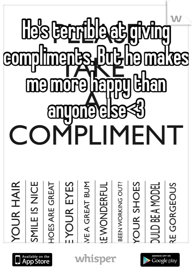 He's terrible at giving compliments. But he makes me more happy than anyone else<3