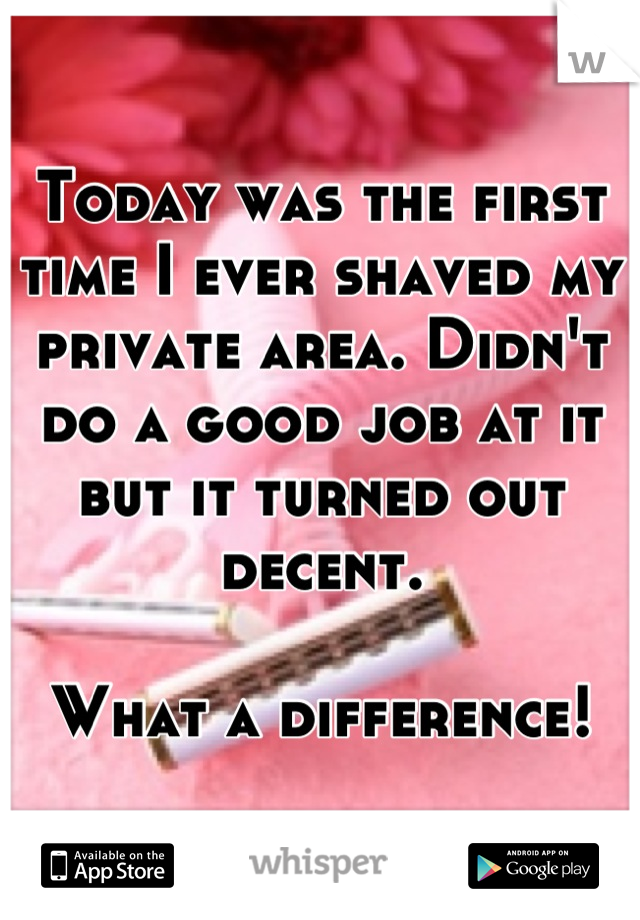 Today was the first time I ever shaved my private area. Didn't do a good job at it but it turned out decent.   What a difference!