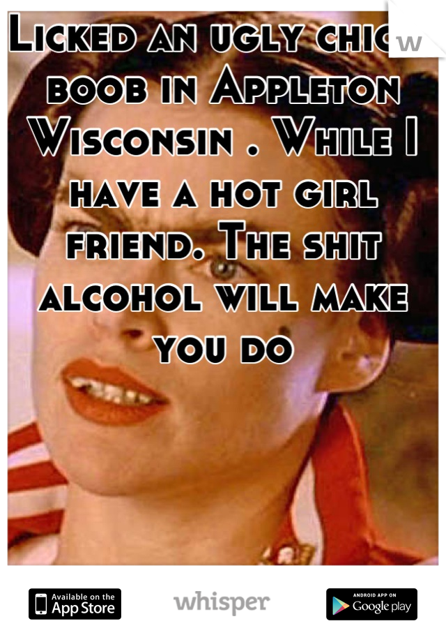 Licked an ugly chicks boob in Appleton Wisconsin . While I have a hot girl friend. The shit alcohol will make you do