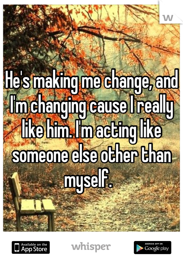 He's making me change, and I'm changing cause I really like him. I'm acting like someone else other than myself.
