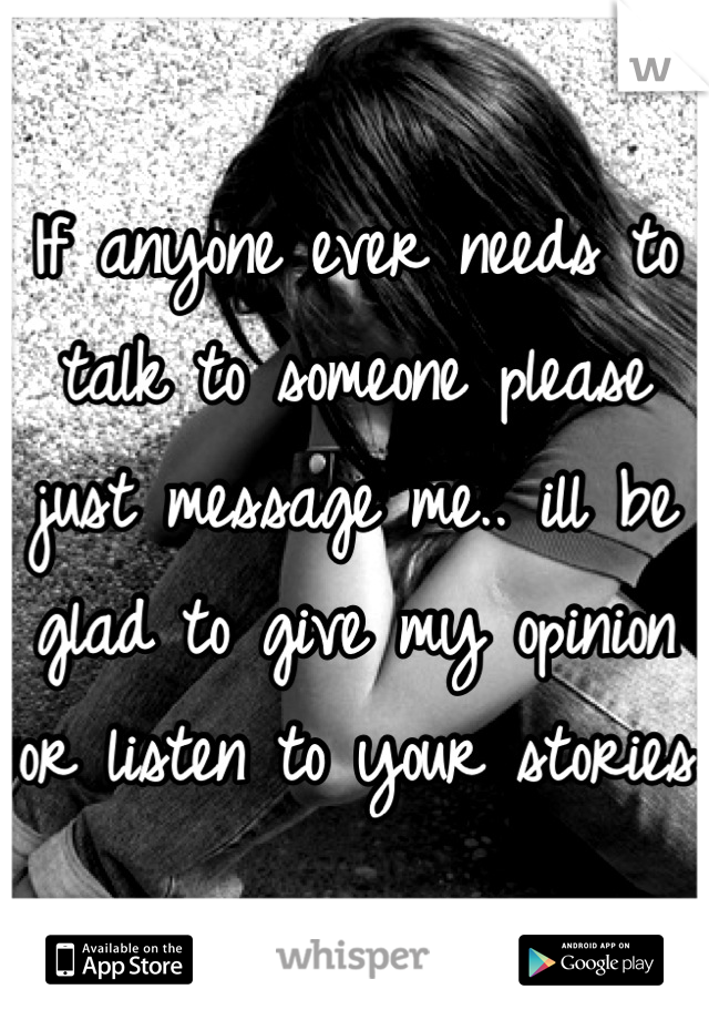 If anyone ever needs to talk to someone please just message me.. ill be glad to give my opinion or listen to your stories