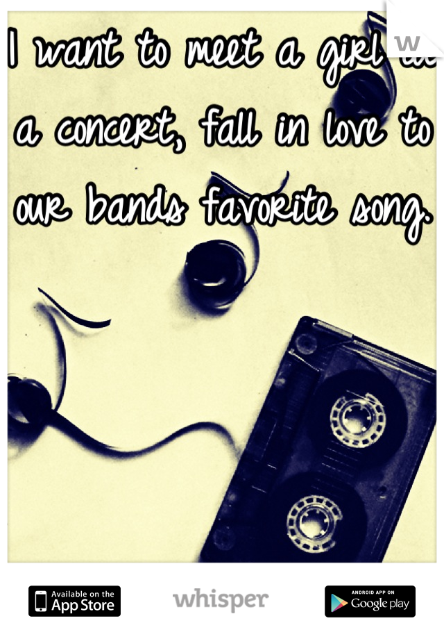 I want to meet a girl at a concert, fall in love to our bands favorite song.