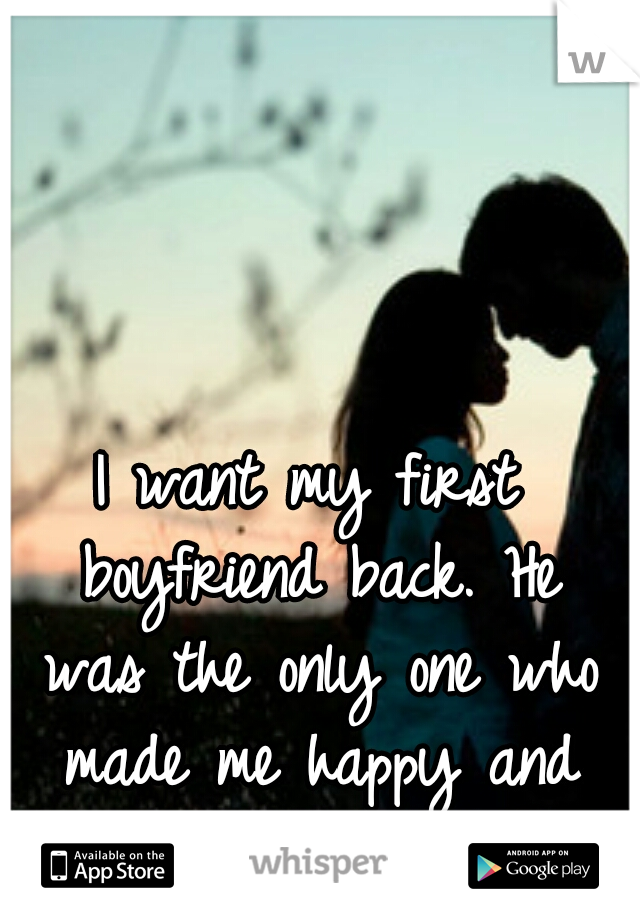 I want my first boyfriend back. He was the only one who made me happy and actually cared.