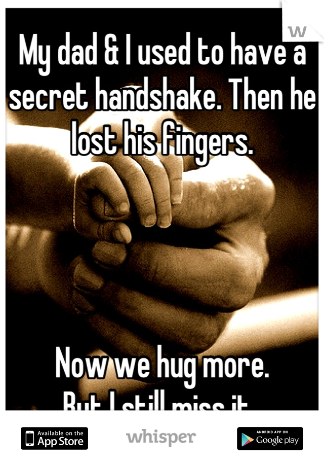 My dad & I used to have a secret handshake. Then he lost his fingers.      Now we hug more.  But I still miss it.