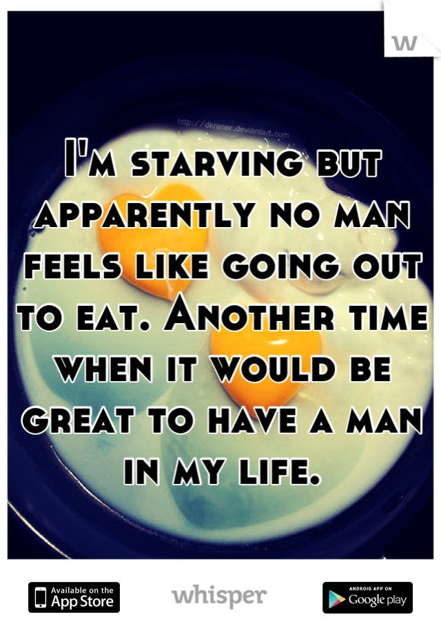 I'm starving but apparently no man feels like going out to eat. Another time when it would be great to have a man in my life.