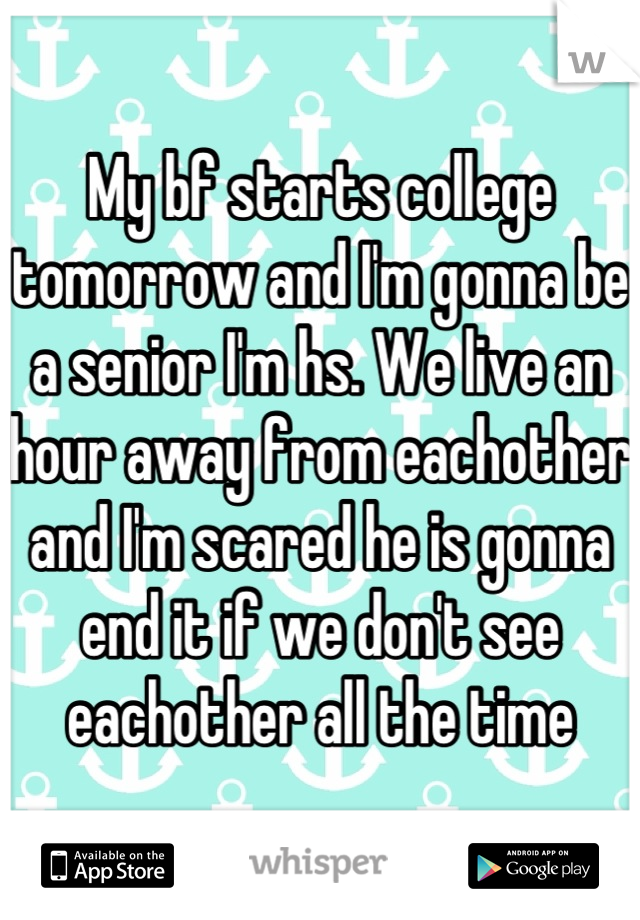 My bf starts college tomorrow and I'm gonna be a senior I'm hs. We live an hour away from eachother and I'm scared he is gonna end it if we don't see eachother all the time