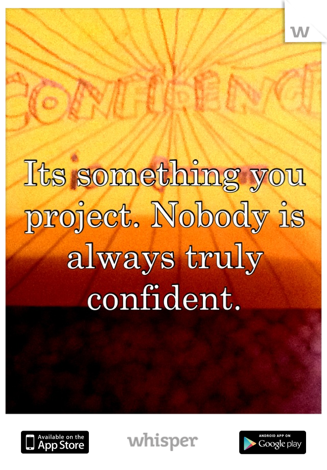 Its something you project. Nobody is always truly confident.