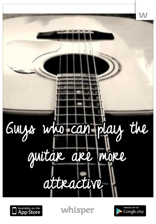 Guys who can play the guitar are more attractive