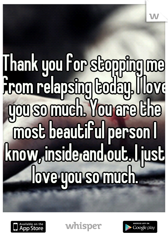 Thank you for stopping me from relapsing today. I love you so much. You are the most beautiful person I know, inside and out. I just love you so much.