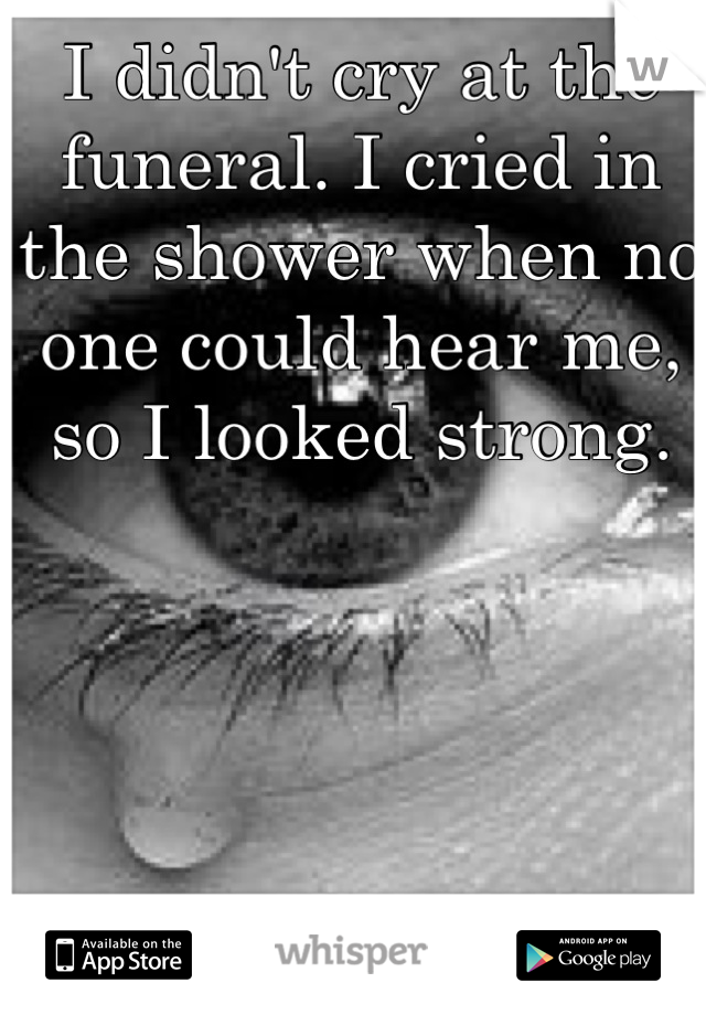 I didn't cry at the funeral. I cried in the shower when no one could hear me, so I looked strong.