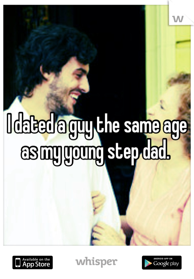 I dated a guy the same age as my young step dad.