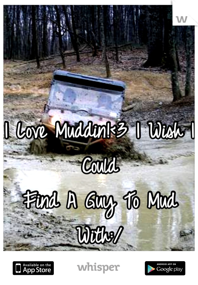 I Love Muddin!<3 I Wish I Could  Find A Guy To Mud With:/