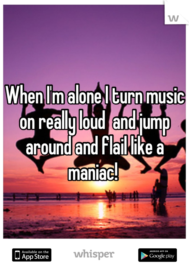 When I'm alone I turn music on really loud  and jump around and flail like a maniac!