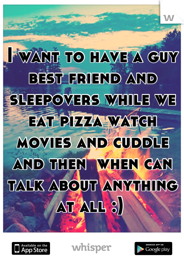 I want to have a guy best friend and sleepovers while we eat pizza watch movies and cuddle and then  when can talk about anything at all :)