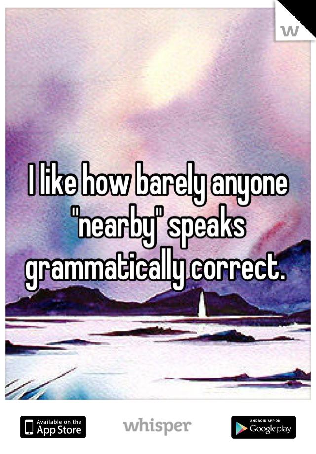 "I like how barely anyone ""nearby"" speaks grammatically correct."