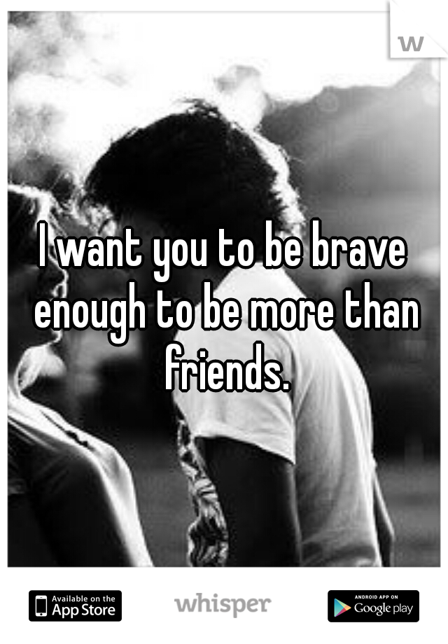 I want you to be brave enough to be more than friends.