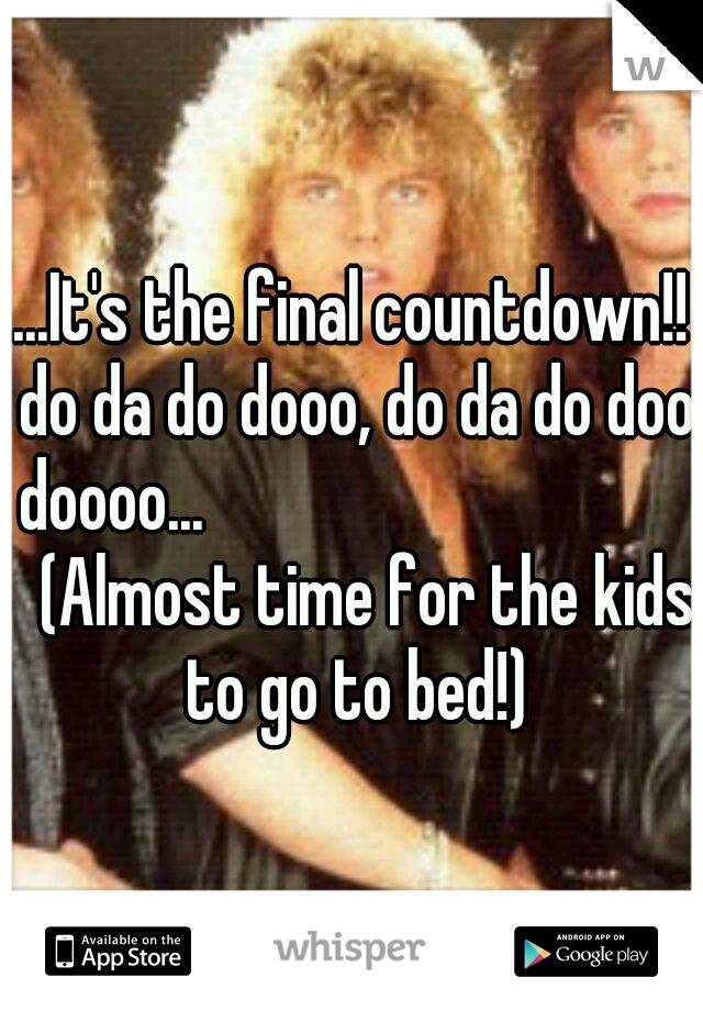 ...It's the final countdown!! do da do dooo, do da do doo doooo...               (Almost time for the kids to go to bed!)