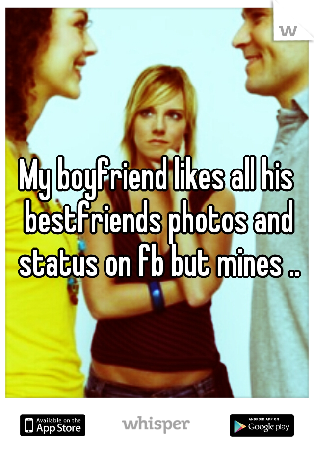 My boyfriend likes all his bestfriends photos and status on fb but mines ..