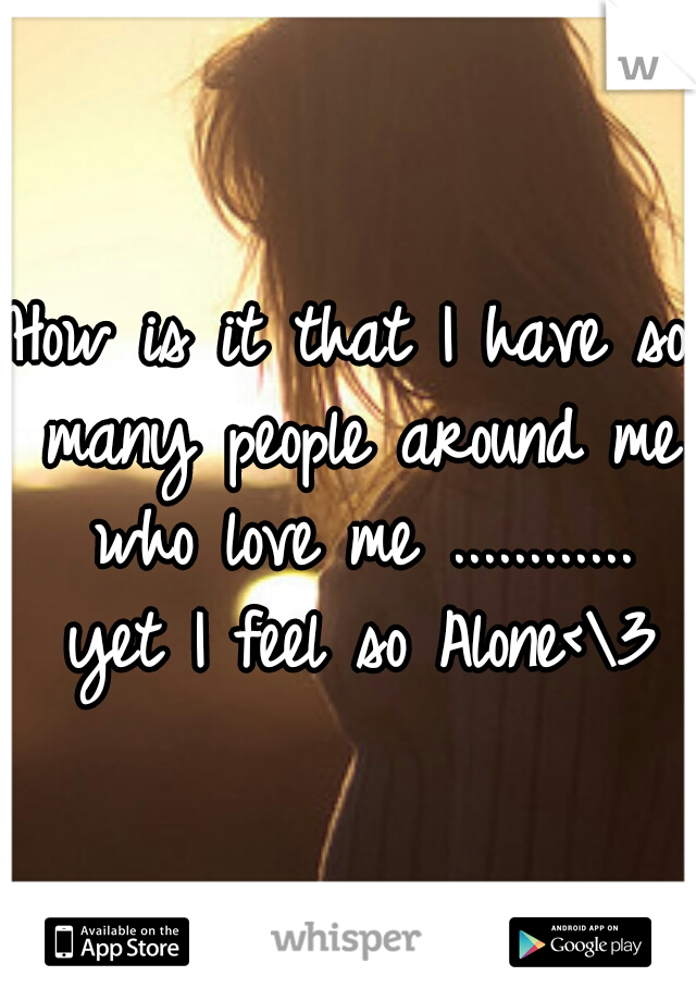 How is it that I have so many people around me who love me ............ yet I feel so Alone<\3