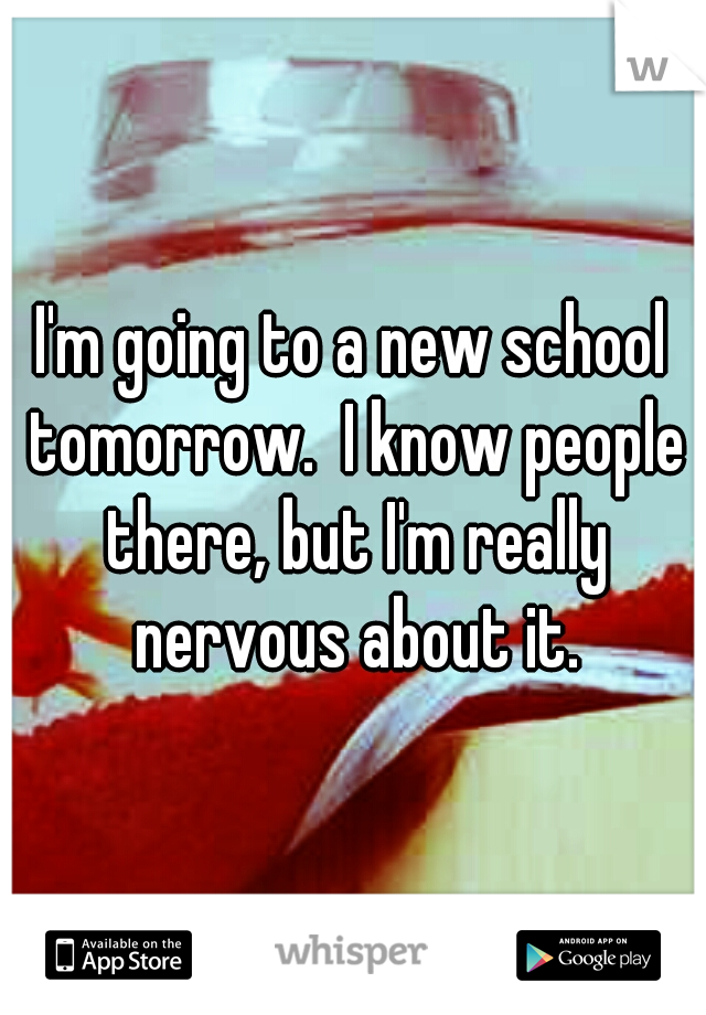 I'm going to a new school tomorrow.  I know people there, but I'm really nervous about it.