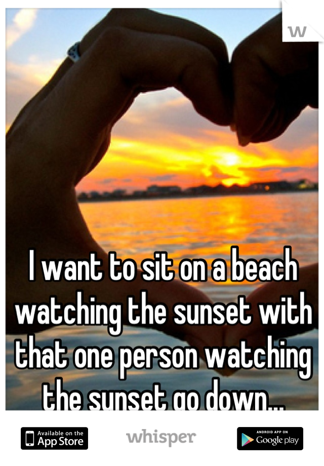 I want to sit on a beach watching the sunset with that one person watching the sunset go down...