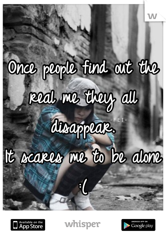 Once people find out the real me they all disappear. It scares me to be alone :(