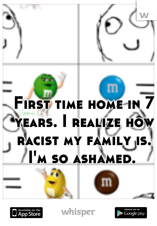 First time home in 7 years. I realize how racist my family is. I'm so ashamed.