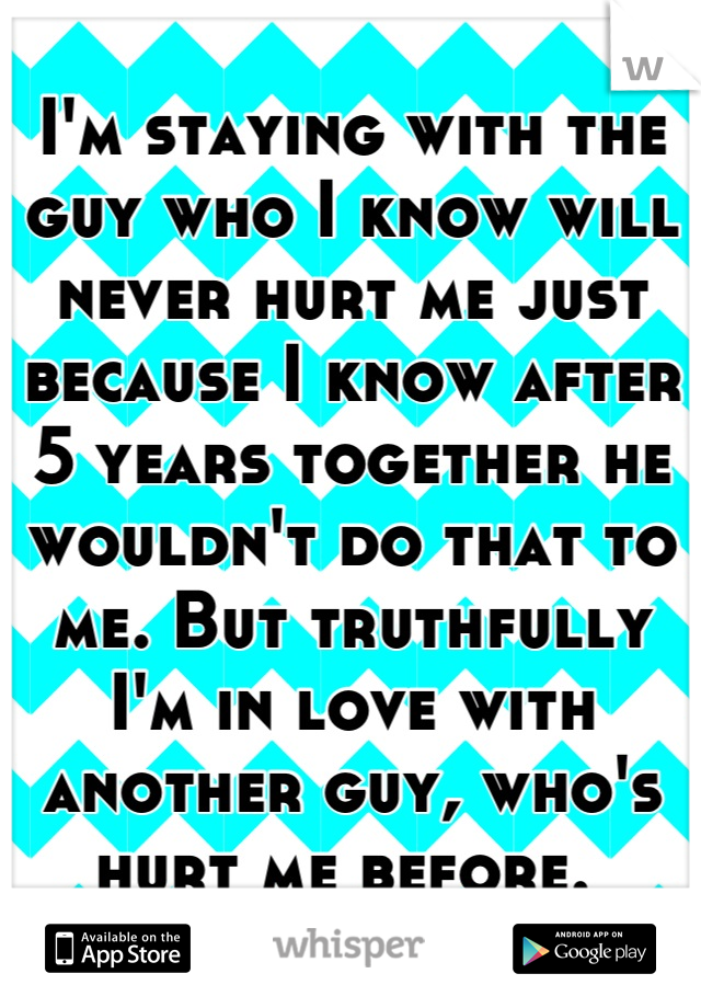I'm staying with the guy who I know will never hurt me just because I know after 5 years together he wouldn't do that to me. But truthfully I'm in love with another guy, who's hurt me before.