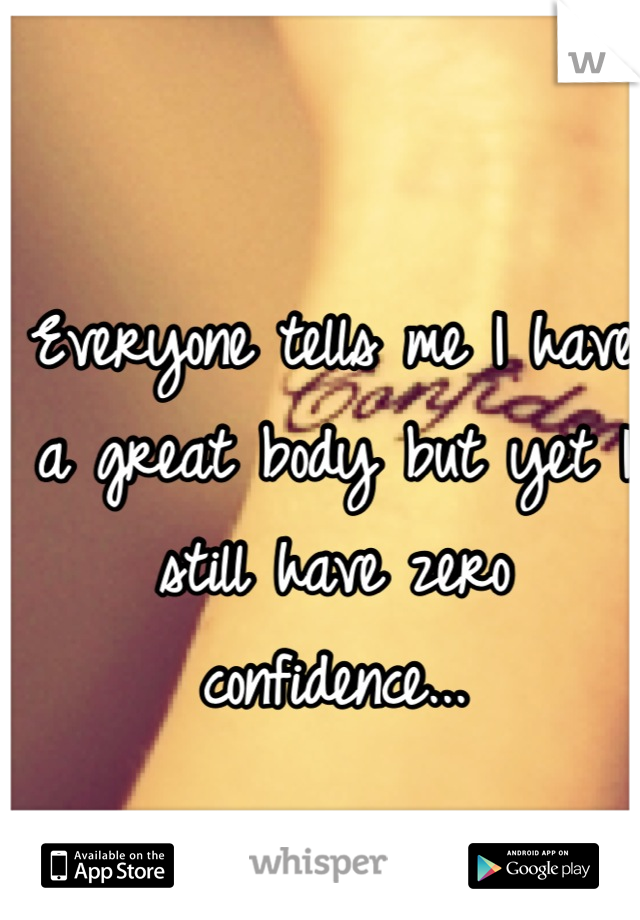 Everyone tells me I have a great body but yet I still have zero confidence...