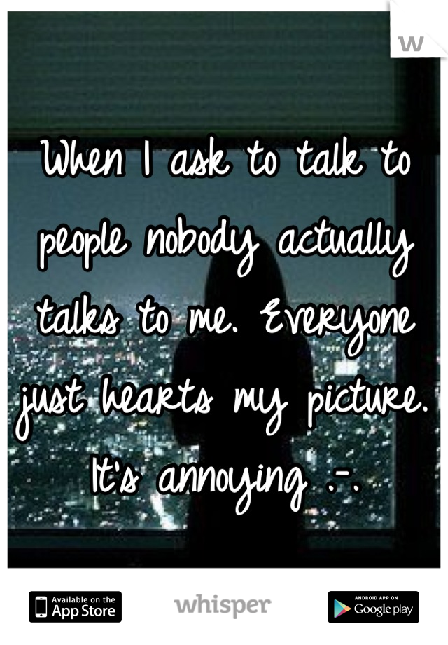 When I ask to talk to people nobody actually talks to me. Everyone just hearts my picture. It's annoying .-.