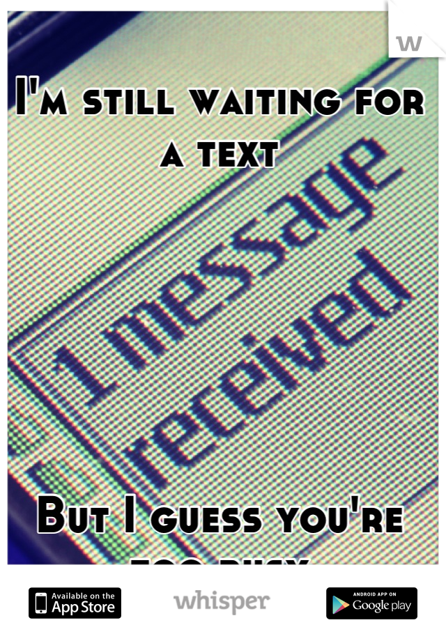 I'm still waiting for a text       But I guess you're too busy