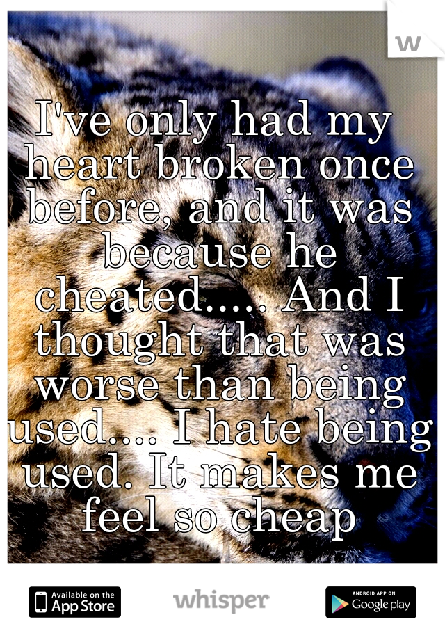 I've only had my heart broken once before, and it was because he cheated..... And I thought that was worse than being used.... I hate being used. It makes me feel so cheap