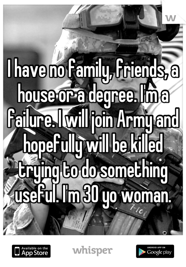 I have no family, friends, a house or a degree. I'm a failure. I will join Army and hopefully will be killed trying to do something useful. I'm 30 yo woman.