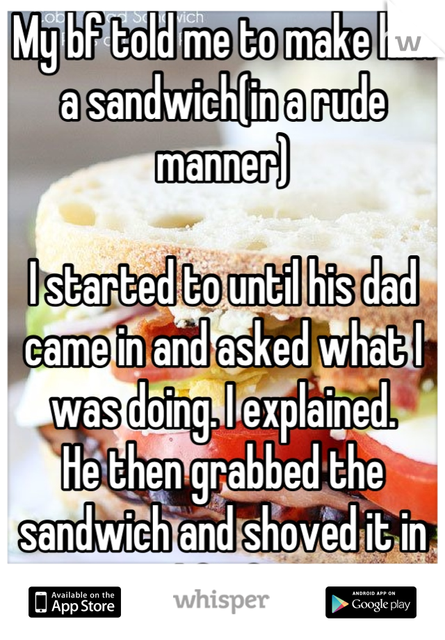 My bf told me to make him a sandwich(in a rude manner)  I started to until his dad came in and asked what I was doing. I explained. He then grabbed the sandwich and shoved it in my bf's face