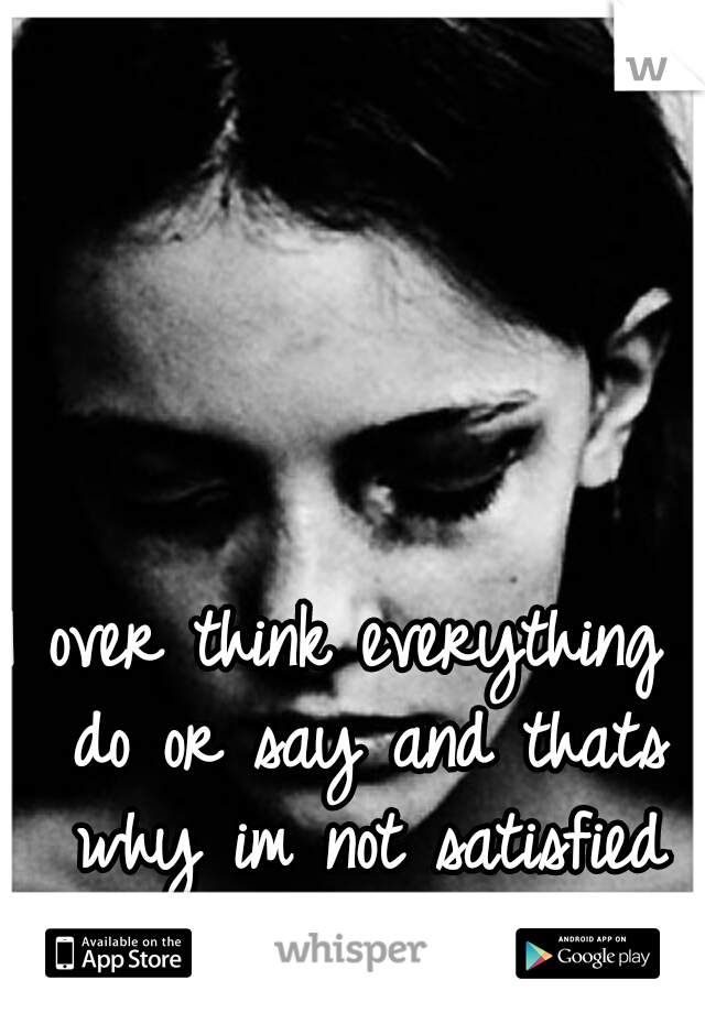 I over think everything I do or say and thats why im not satisfied with my life