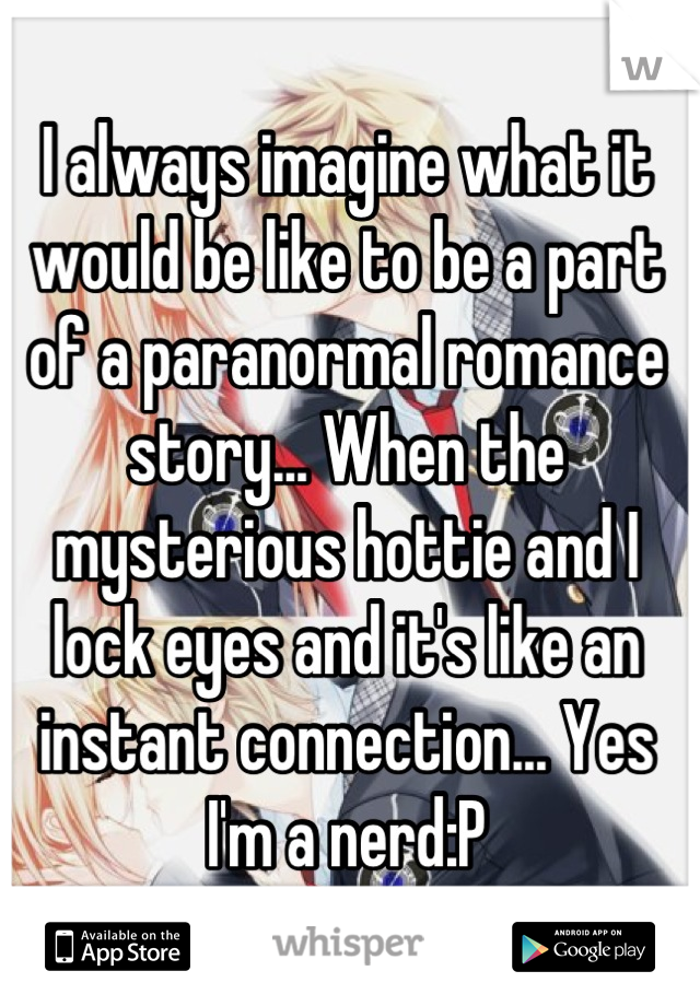 I always imagine what it would be like to be a part of a paranormal romance story... When the mysterious hottie and I lock eyes and it's like an instant connection... Yes I'm a nerd:P