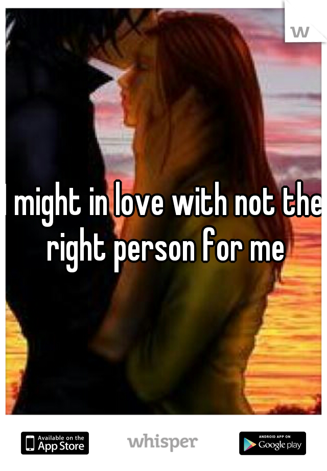 I might in love with not the right person for me