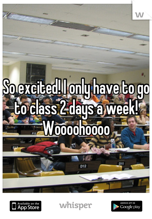 So excited! I only have to go to class 2 days a week! Woooohoooo
